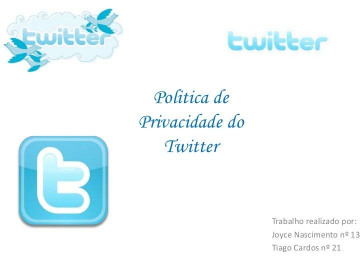 Politica dePrivacidade do   Twitter                 Trabalho realizado por:                 Joyce Nascimento nº 13        ...