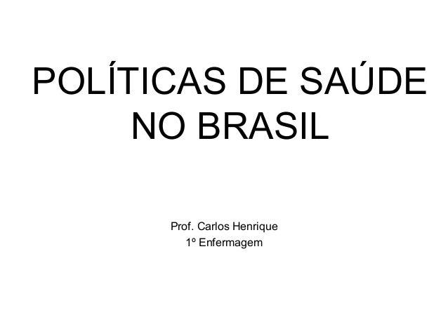 POLÍTICAS DE SAÚDE NO BRASIL Prof. Carlos Henrique 1º Enfermagem