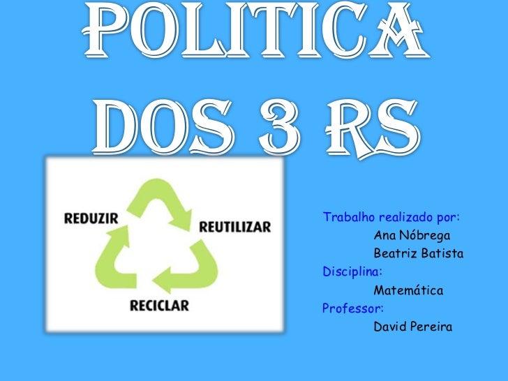 Politica dos 3 Rs<br />Trabalho realizado por:<br />Ana Nóbrega<br />Beatriz Batista<br />Disciplina:<br />Matemática<b...