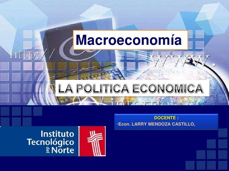 Macroeconomía<br />LA POLITICA ECONOMICA<br />DOCENTE :  <br /><ul><li>Econ. LARRY MENDOZA CASTILLO,</li></li></ul><li>Con...