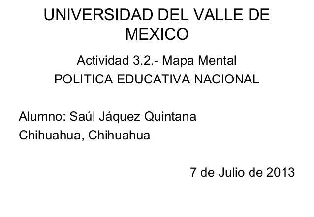 UNIVERSIDAD DEL VALLE DE MEXICO Actividad 3.2.- Mapa Mental POLITICA EDUCATIVA NACIONAL Alumno: Saúl Jáquez Quintana Chihu...