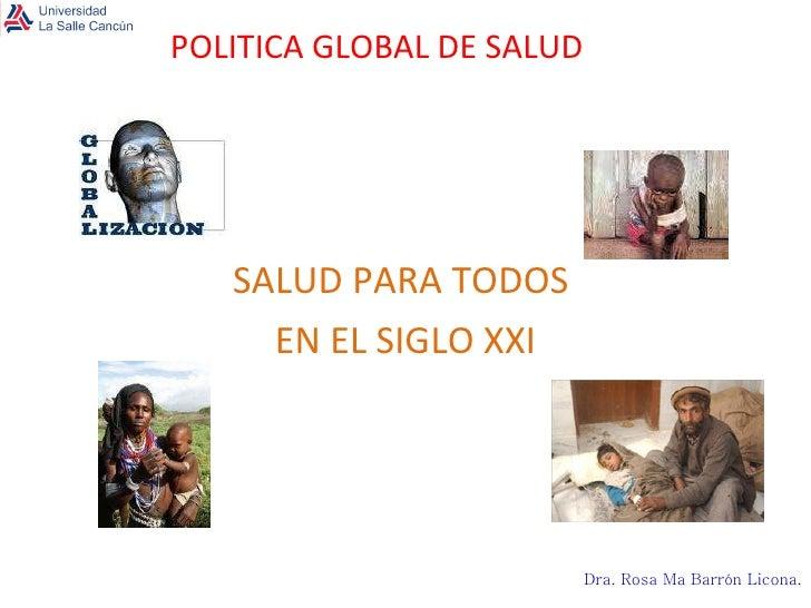 POLITICA GLOBAL DE SALUD SALUD PARA TODOS  EN EL SIGLO XXI Dra. Rosa Ma Barrón Licona .