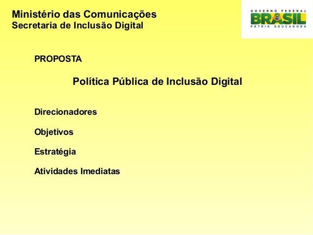 Ministério das Comunicações Secretaria de Inclusão Digital PROPOSTA Política Pública de Inclusão Digital Direcionadores Ob...