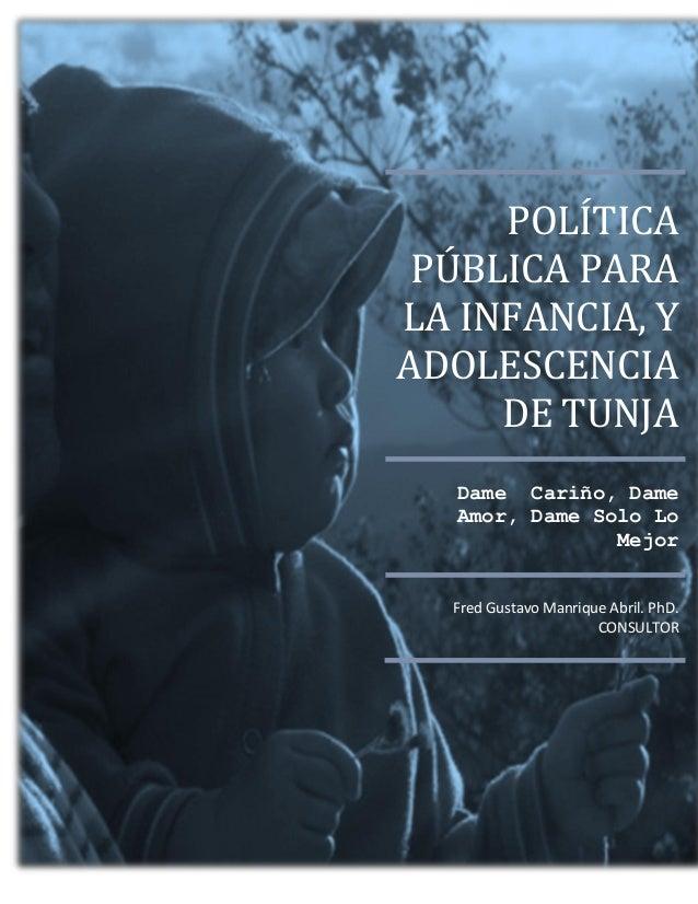 POLÍTICA PÚBLICA PARA LA INFANCIA, Y ADOLESCENCIA DE TUNJA Dame Cariño, Dame Amor, Dame Solo Lo Mejor Fred Gustavo Manriqu...