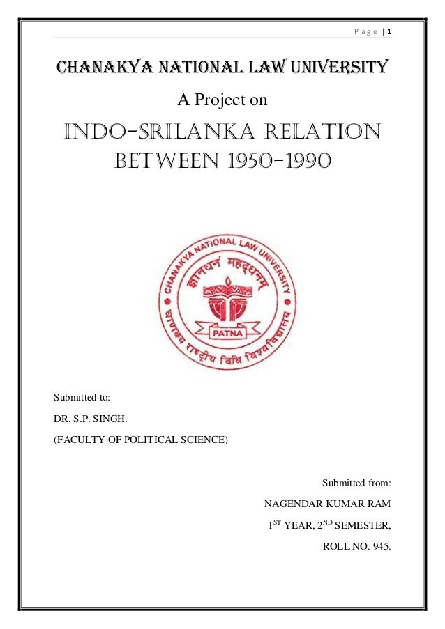 P a g e | 1 CHANAKYA NATIONAL LAW UNIVERSITY A Project on INDO-SRILANKA RELATION BETWEEN 1950-1990 Submitted to: DR. S.P. ...