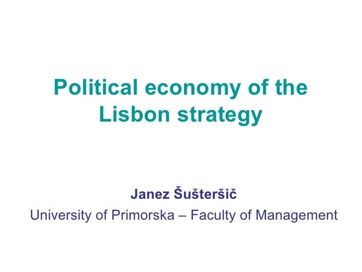 Political economy of the Lisbon strategy Janez Šušteršič University of Primorska – Faculty of Management