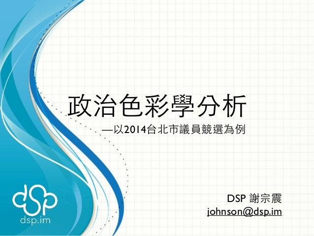 政治⾊色彩學分析  —以2014台北市議員競選為例  DSP 謝宗震  johnson@dsp.im