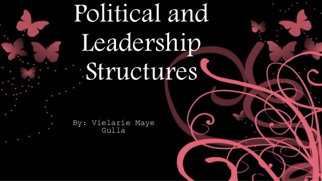 Political and Leadership Structures By: Vielarie Maye Gulla