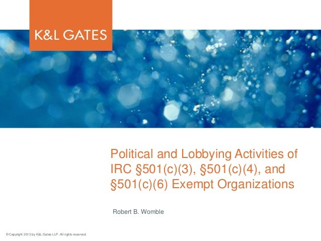 Political and Lobbying Activities of IRC §501(c)(3), §501(c)(4), and §501(c)(6) Exempt Organizations Robert B. Womble  © C...
