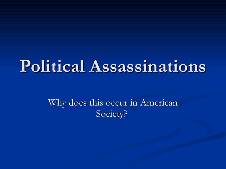 Political Assassinations  Why does this occur in American Society?