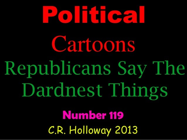 Political Cartoons Republicans Say The Dardnest Things Number 119 C.R. Holloway 2013