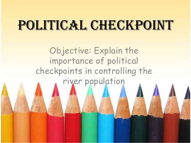 Political Checkpoint Objective: Explain the importance of political checkpoints in controlling the river population