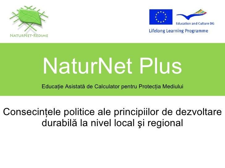 Consecinţele politice ale principiilor de dezvoltare durabilă la nivel local şi regional NaturNet Plus Educa ţ ie Asistat ...