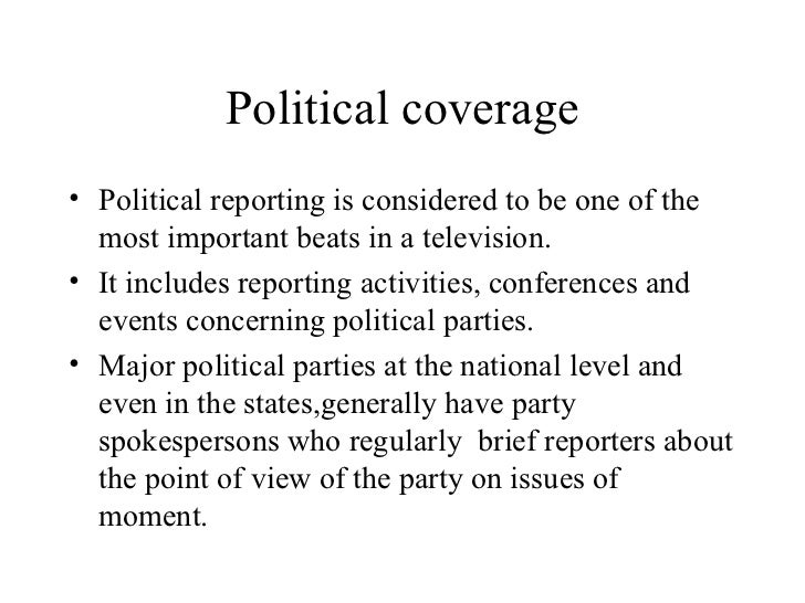 Political coverage• Political reporting is considered to be one of the  most important beats in a television.• It includes...