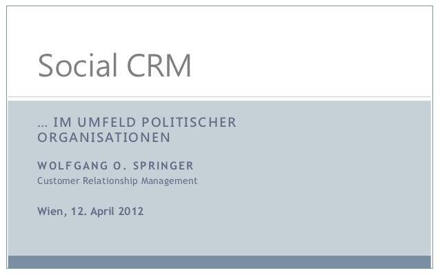 Social CRM… IM UMFELD POLITISCHERO R G A N I S AT I O N E NWOLFGANG O. SPRINGERCustomer Relationship ManagementWien, 12. A...