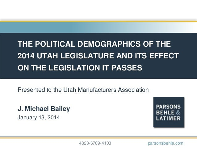 THE POLITICAL DEMOGRAPHICS OF THE 2014 UTAH LEGISLATURE AND ITS EFFECT ON THE LEGISLATION IT PASSES Presented to the Utah ...