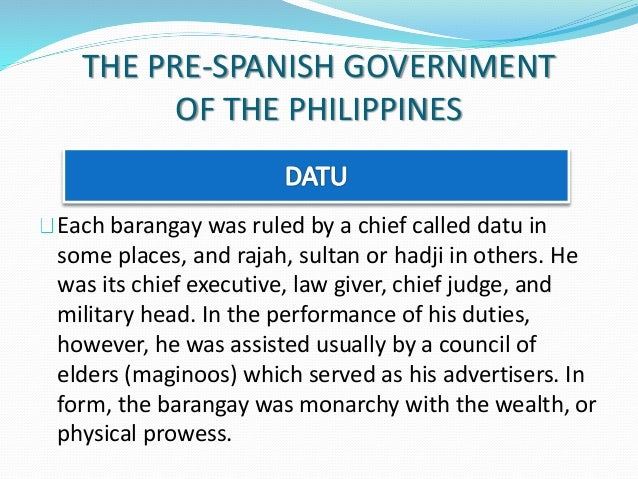 structure of government in pre spanish The term barangay is an original malayan terminology brought to us by our pre-spanish ancestors, specifically, the malaysians who migrated to the philippines the success of the colonization of the philippines by miguel lopez de legaspi paved the way for the establishment of the spanish structure of government.
