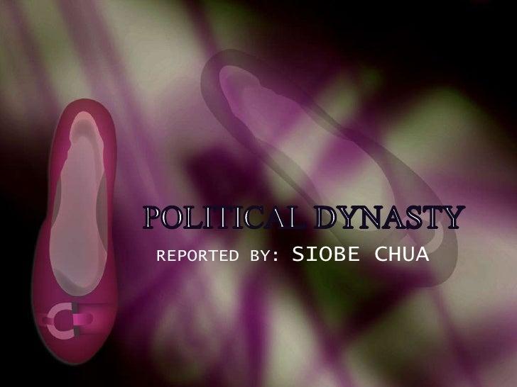 POLITICAL DYNASTY<br />REPORTED BY: SIOBE CHUA<br />