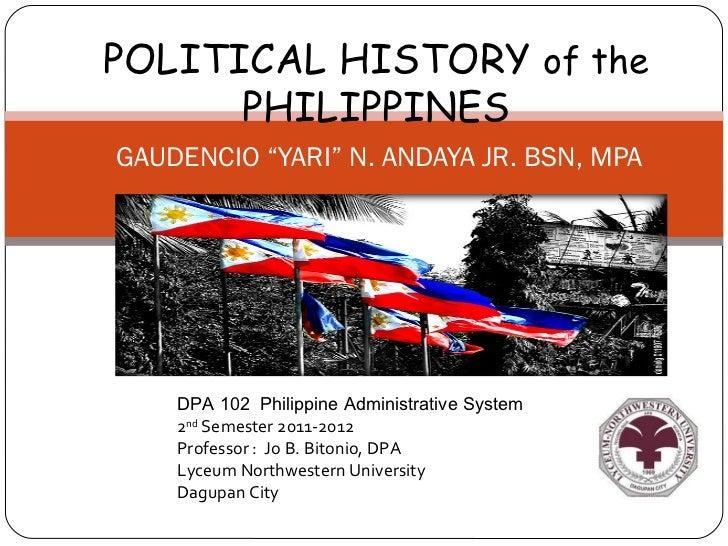 "POLITICAL HISTORY of the      PHILIPPINESGAUDENCIO ""YARI"" N. ANDAYA JR. BSN, MPA    DPA 102 Philippine Administrative Syst..."