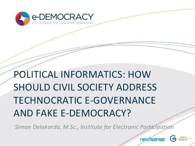 POLITICAL INFORMATICS: HOWSHOULD CIVIL SOCIETY ADDRESSTECHNOCRATIC E-GOVERNANCEAND FAKE E-DEMOCRACY?Simon Delakorda, M.Sc....