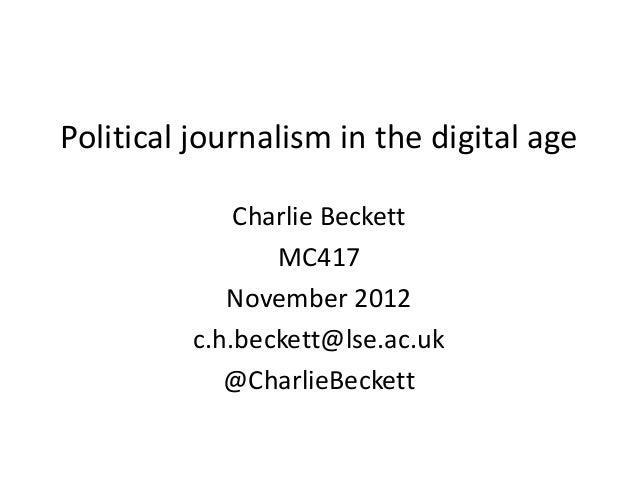 Political journalism in the digital age Charlie Beckett MC417 November 2012 c.h.beckett@lse.ac.uk @CharlieBeckett