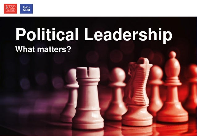 Political Leadership Political Leadership What matters? How much does it matter?  © Ipsos MORI / King's College London