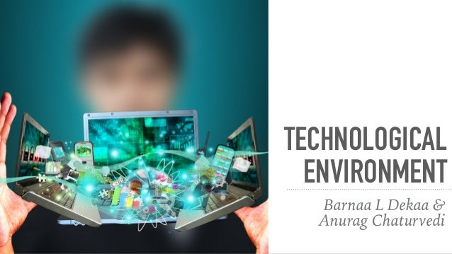 technological environment Effects of technology in environment is drastic that the current global warming and other environmental changes are the result of it.