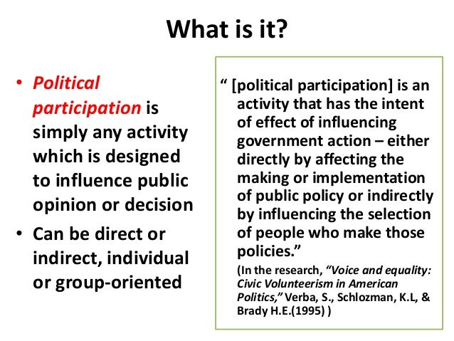 political participation Types of political participation political participation is action that influences the distribution of social goods and values (rosenstone & hansen, 1993) people can vote for representatives, who make policies that will determine how much they have to pay in taxes and who will benefit from social programs.