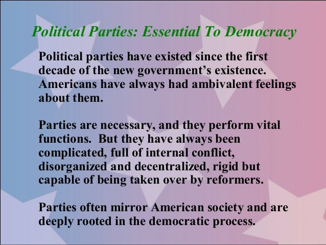 Political Parties: Essential To Democracy Political parties have existed since the first decade of the new government's ex...