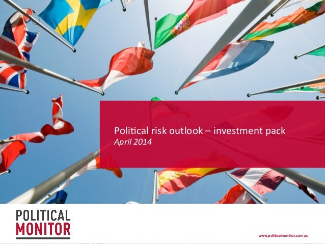 www.politicalmonitor.com.au! Poli%cal	   risk	   outlook	   –	   investment	   pack	   	    April	   2014