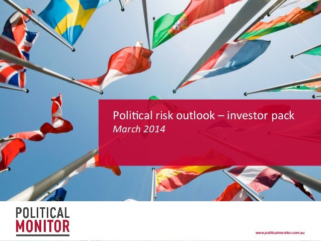 Poli%cal  risk  outlook  –  investor  pack     March  2014    www.politicalmonitor.com.au!