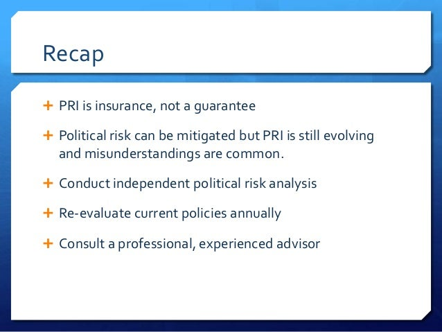 Recap PRI is insurance, not a guarantee Political risk can be mitigated but PRI is still evolving  and misunderstandings...