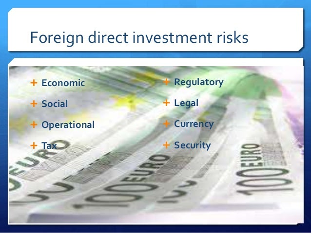 Foreign direct investment risks Economic         Regulatory Social           Legal Operational      Currency Tax   ...