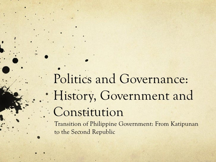 Politics and Governance:History, Government andConstitutionTransition of Philippine Government: From Katipunanto the Secon...