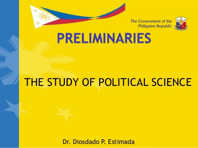 THE STUDY OF POLITICAL SCIENCE Dr. Diosdado P. Estimada