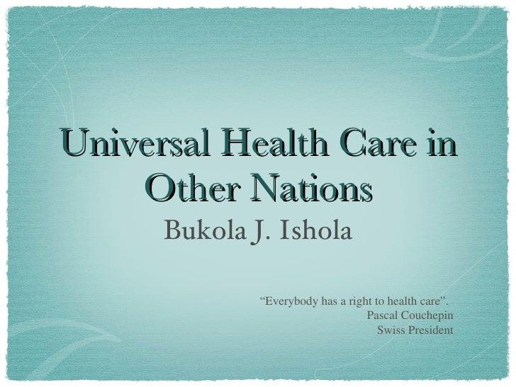 "Universal Health Care in Other Nations <ul><li>Bukola J. Ishola </li></ul>"" Everybody has a right to health care"". Pascal ..."