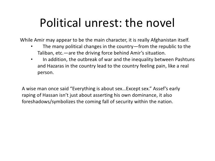 Political unrest: the novelWhile Amir may appear to be the main character, it is really Afghanistan itself.    •    The ma...