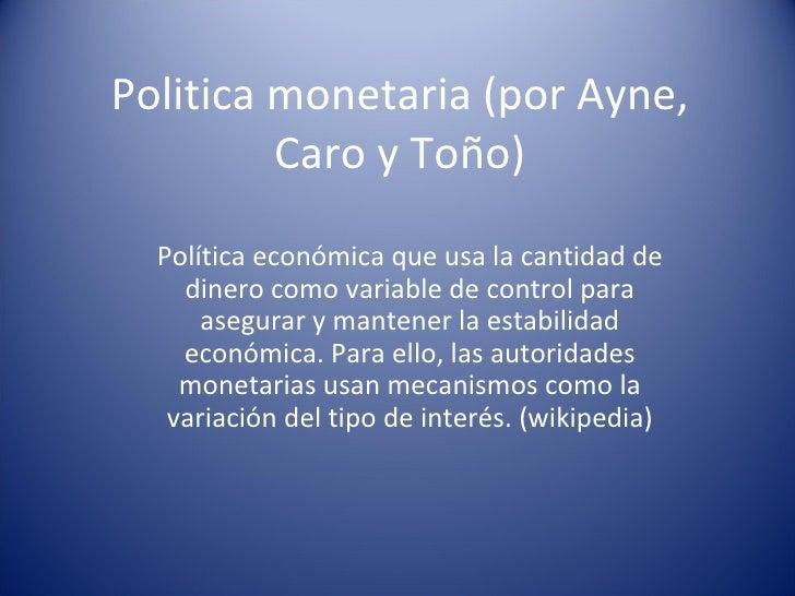 Politica monetaria (por Ayne, Caro y Toño) Política económica que usa la cantidad de dinero como variable de control para ...