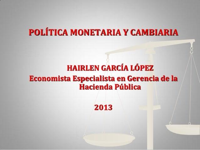 POLÍTICA MONETARIA Y CAMBIARIAHAIRLEN GARCÍA LÓPEZEconomista Especialista en Gerencia de laHacienda Pública2013