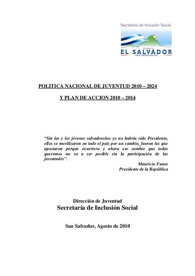 """POLITICA NACIONAL DE JUVENTUD 2010 – 2024 Y PLAN DE ACCION 2010 – 2014 """"Sin las y los jóvenes salvadoreños yo no habría si..."""