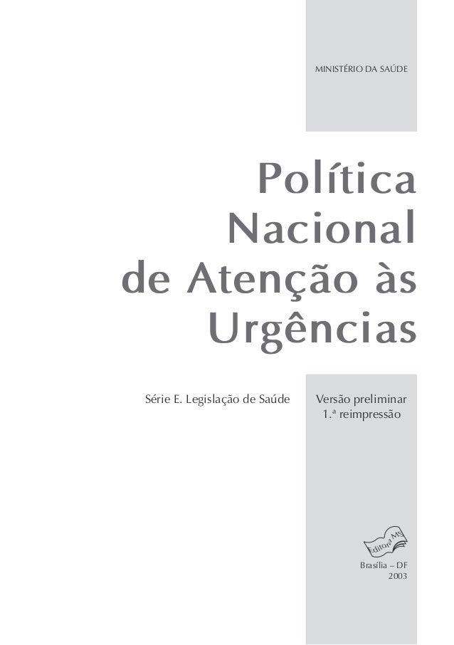Política Nacional de Atenção às Urgências MINISTÉRIO DA SAÚDE Brasília – DF 2003 Versão preliminar 1.ª reimpressão Série E...