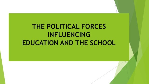 THE POLITICAL FORCES INFLUENCING EDUCATION AND THE SCHOOL
