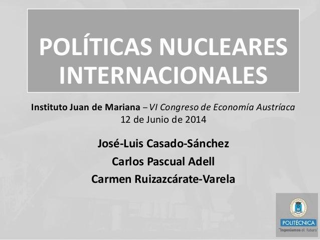 POLÍTICAS NUCLEARES INTERNACIONALES José-Luis Casado-Sánchez Carlos Pascual Adell Carmen Ruizazcárate-Varela Instituto Jua...