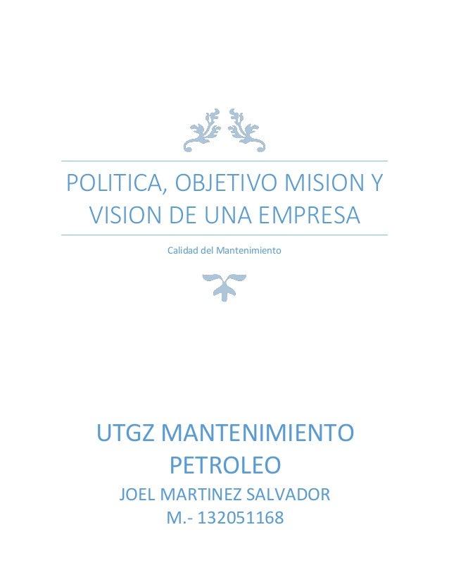 POLITICA, OBJETIVO MISION Y VISION DE UNA EMPRESA Calidad del Mantenimiento  UTGZ MANTENIMIENTO PETROLEO JOEL MARTINEZ SAL...