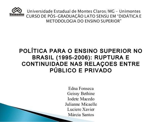 POLÍTICA PARA O ENSINO SUPERIOR NO BRASIL (1995-2006): RUPTURA E CONTINUIDADE NAS RELAÇOES ENTRE PÚBLICO E PRIVADO Edna Fo...