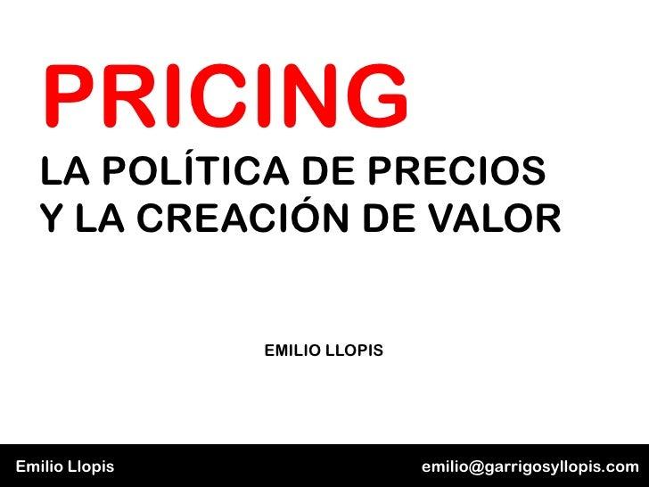 PRICING   LA POLÍTICA DE PRECIOS   Y LA CREACIÓN DE VALOR                EMILIO LLOPISEmilio Llopis                   emil...