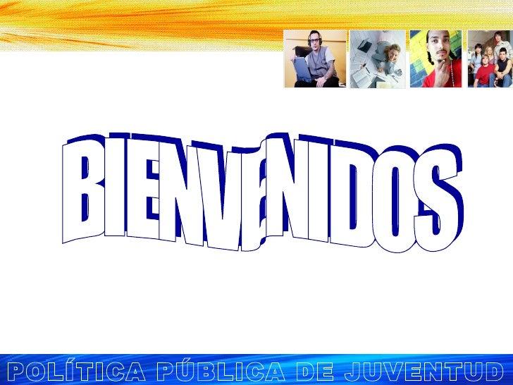 BIENVENIDOS POLÍTICA PÚBLICA DE JUVENTUD