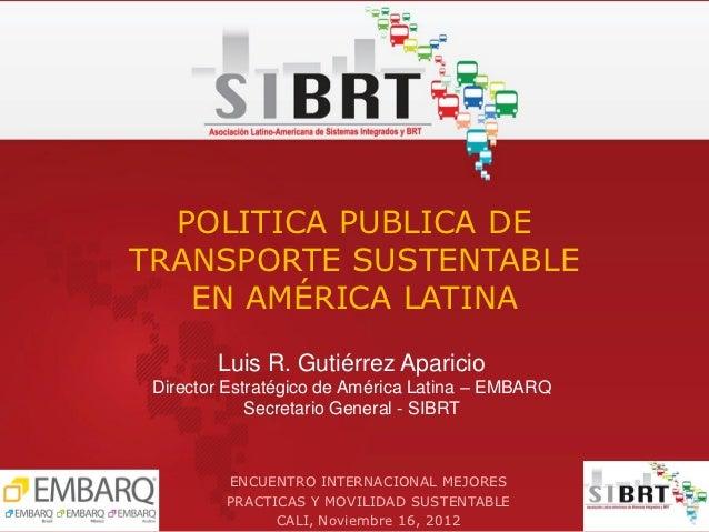POLITICA PUBLICA DETRANSPORTE SUSTENTABLE   EN AMÉRICA LATINA        Luis R. Gutiérrez Aparicio Director Estratégico de Am...