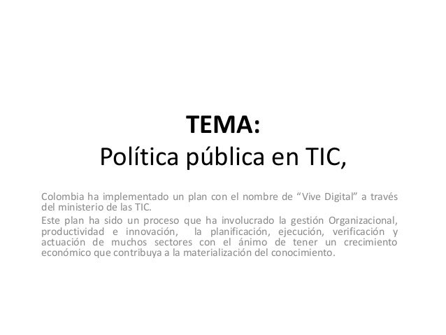 """TEMA: Política pública en TIC, Colombia ha implementado un plan con el nombre de """"Vive Digital"""" a través del ministerio de..."""