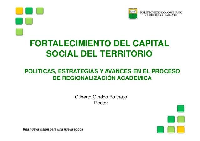 FORTALECIMIENTO DEL CAPITALSOCIAL DEL TERRITORIOGilberto Giraldo BuitragoRector1POLITICAS, ESTRATEGIAS Y AVANCES EN EL PRO...